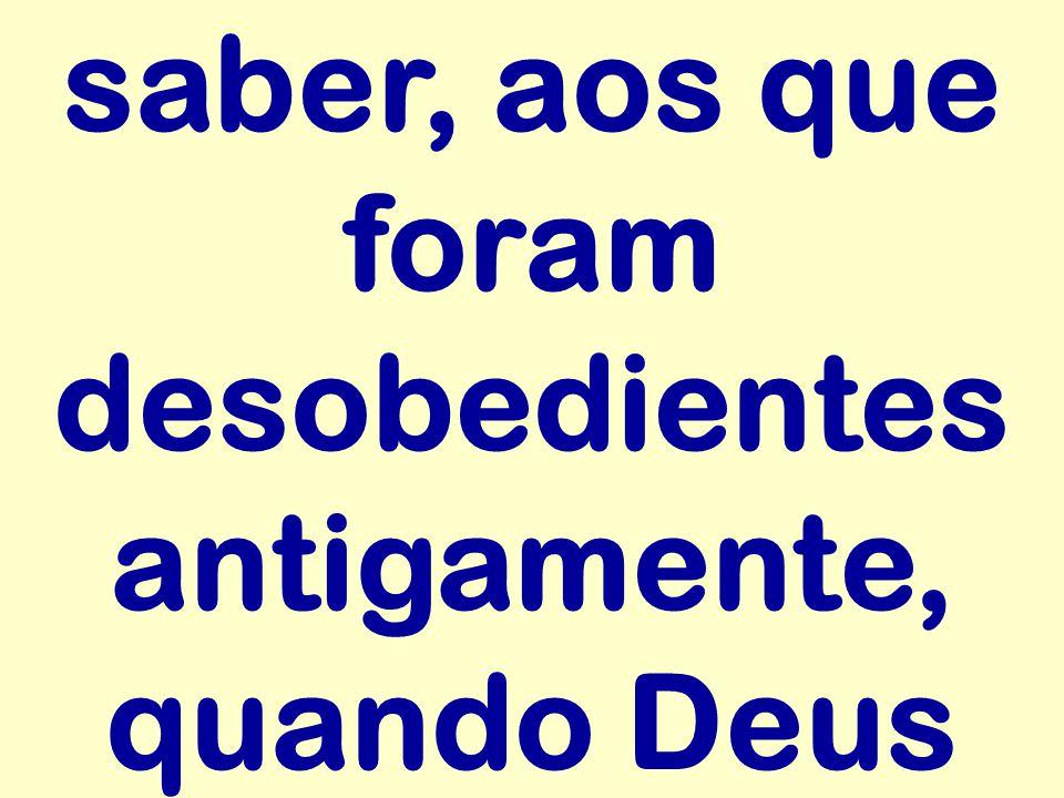 saber, aos que foram desobedientes antigamente, quando Deus