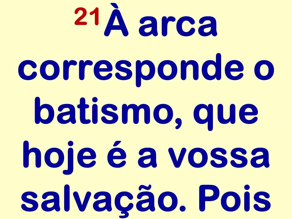 21 À arca corresponde o batismo, que hoje é a vossa salvação. Pois