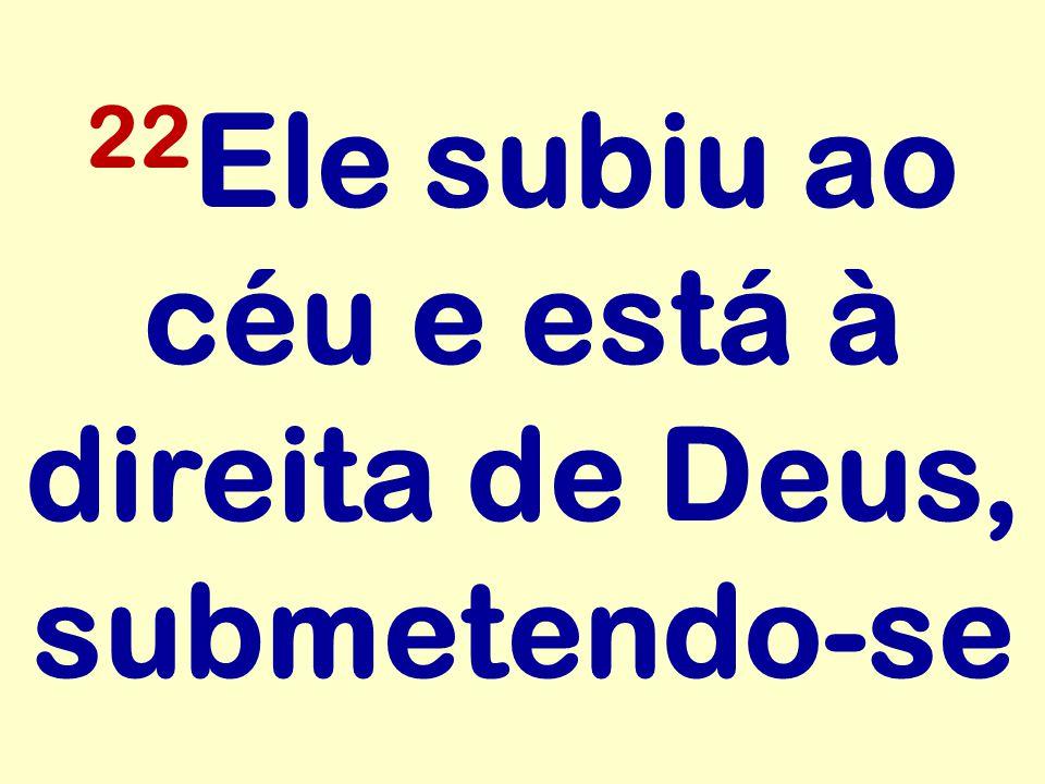 22 Ele subiu ao céu e está à direita de Deus, submetendo-se