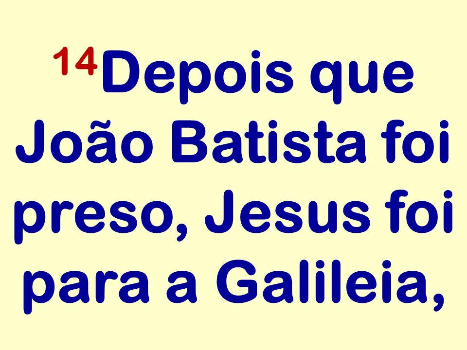 14 Depois que João Batista foi preso, Jesus foi para a Galileia,