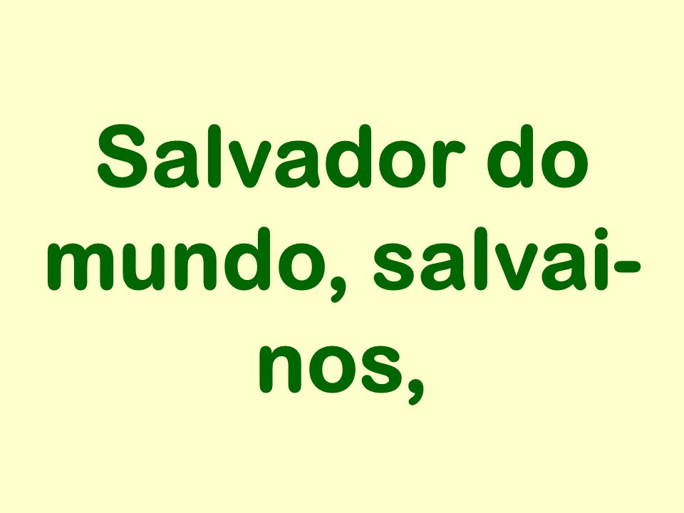 Salvador do mundo, salvai- nos,
