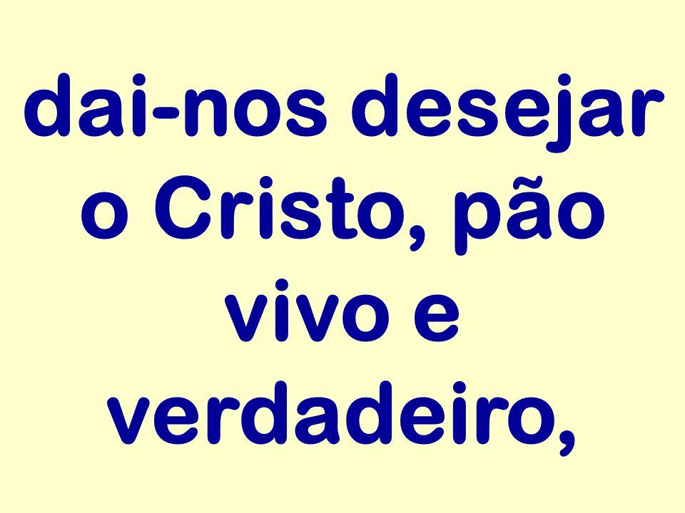 dai-nos desejar o Cristo, pão vivo e verdadeiro,