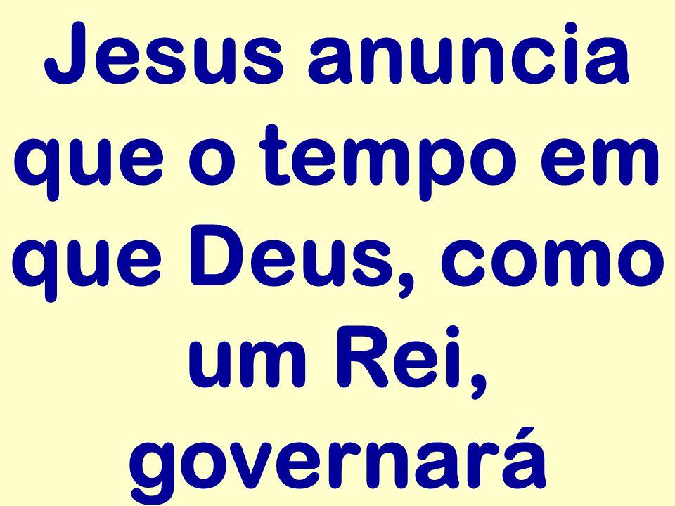 Jesus anuncia que o tempo em que Deus, como um Rei, governará