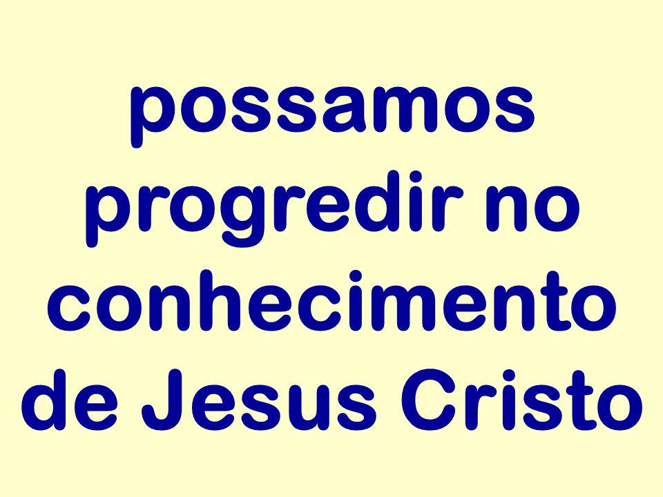 possamos progredir no conhecimento de Jesus Cristo