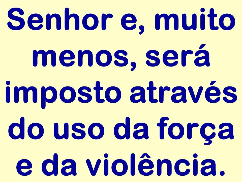 Senhor e, muito menos, será imposto através do uso da força e da violência.