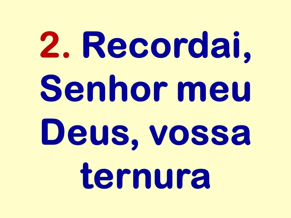 2. Recordai, Senhor meu Deus, vossa ternura
