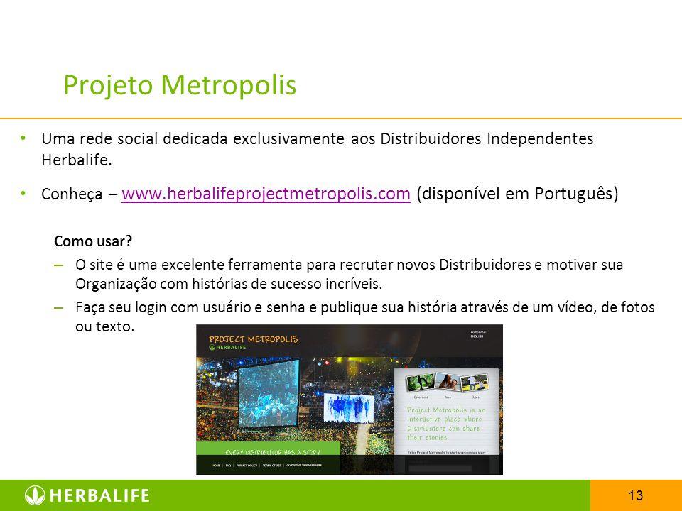 13 Projeto Metropolis Uma rede social dedicada exclusivamente aos Distribuidores Independentes Herbalife. Conheça – www.herbalifeprojectmetropolis.com