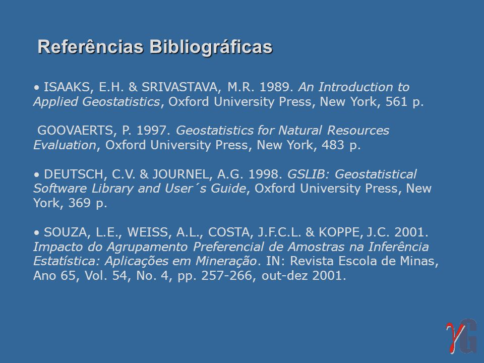 Referências Bibliográficas ISAAKS, E.H. & SRIVASTAVA, M.R. 1989. An Introduction to Applied Geostatistics, Oxford University Press, New York, 561 p. G