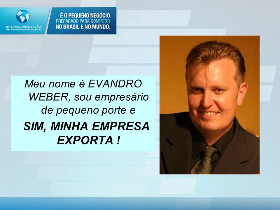 Meu nome é EVANDRO WEBER, sou empresário de pequeno porte e SIM, MINHA EMPRESA EXPORTA !