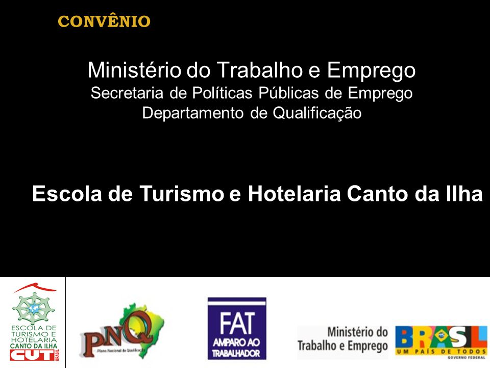 CONVÊNIO Ministério do Trabalho e Emprego Secretaria de Políticas Públicas de Emprego Departamento de Qualificação Escola de Turismo e Hotelaria Canto da Ilha
