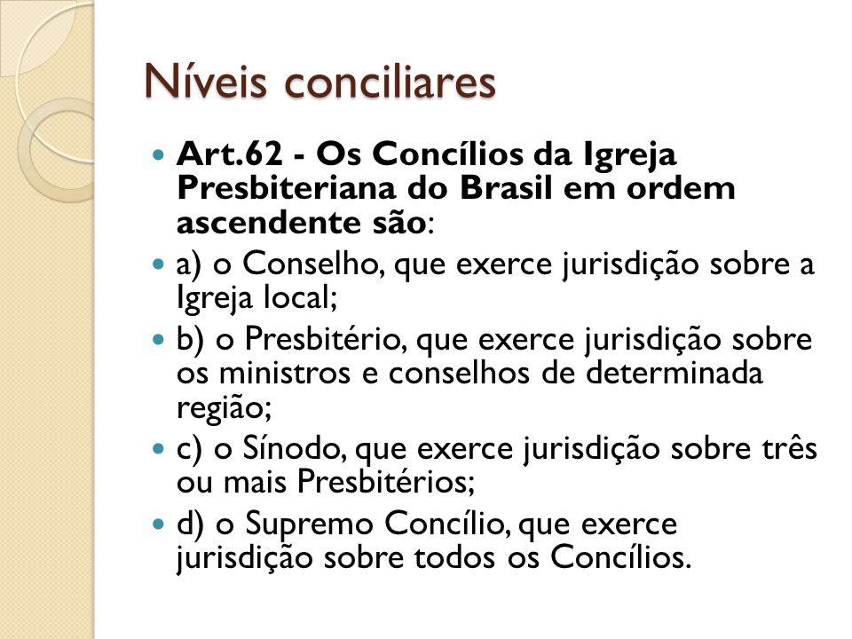 Níveis conciliares Art.62 - Os Concílios da Igreja Presbiteriana do Brasil em ordem ascendente são: a) o Conselho, que exerce jurisdição sobre a Igrej
