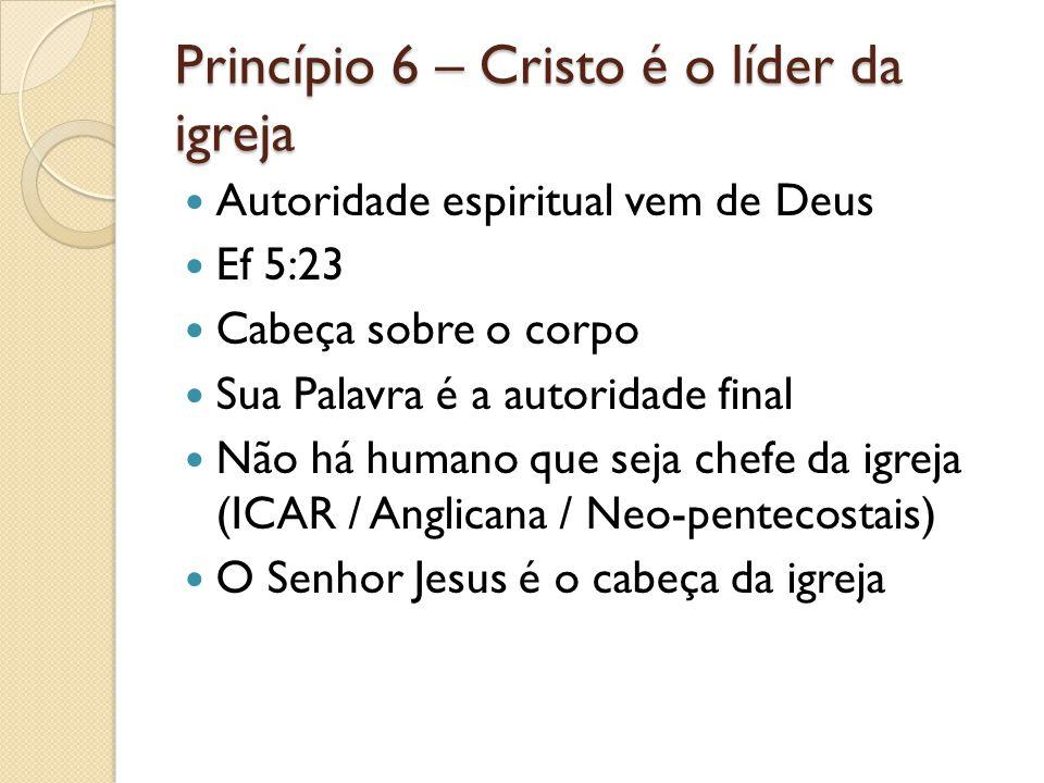 Princípio 6 – Cristo é o líder da igreja Autoridade espiritual vem de Deus Ef 5:23 Cabeça sobre o corpo Sua Palavra é a autoridade final Não há humano