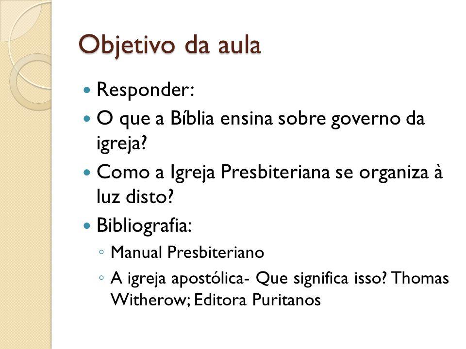 Objetivo da aula Responder: O que a Bíblia ensina sobre governo da igreja? Como a Igreja Presbiteriana se organiza à luz disto? Bibliografia: Manual P