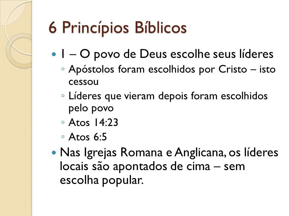6 Princípios Bíblicos 1 – O povo de Deus escolhe seus líderes Apóstolos foram escolhidos por Cristo – isto cessou Líderes que vieram depois foram esco