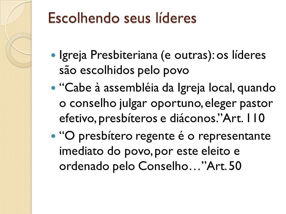 Escolhendo seus líderes Igreja Presbiteriana (e outras): os líderes são escolhidos pelo povo Cabe à assembléia da Igreja local, quando o conselho julg
