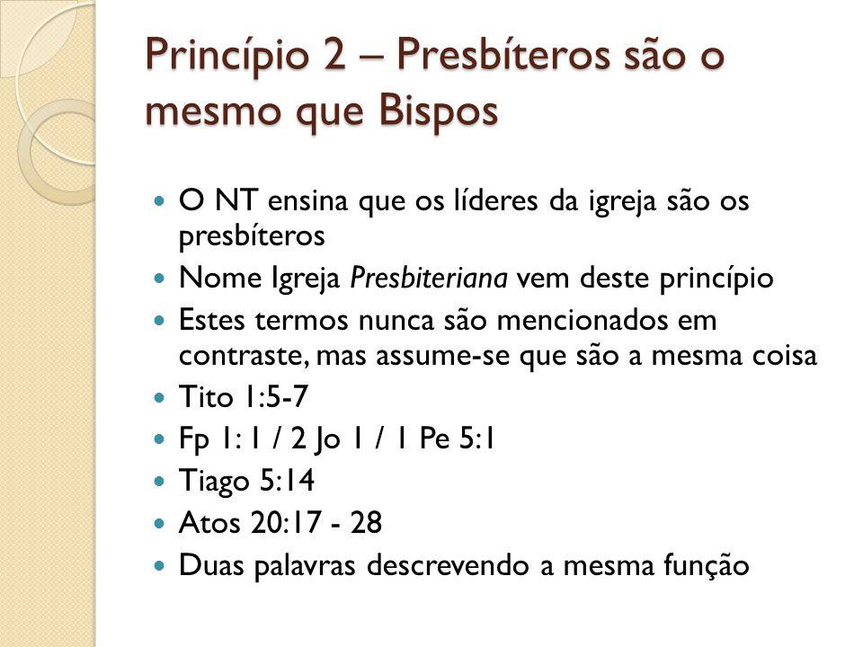 Princípio 2 – Presbíteros são o mesmo que Bispos O NT ensina que os líderes da igreja são os presbíteros Nome Igreja Presbiteriana vem deste princípio