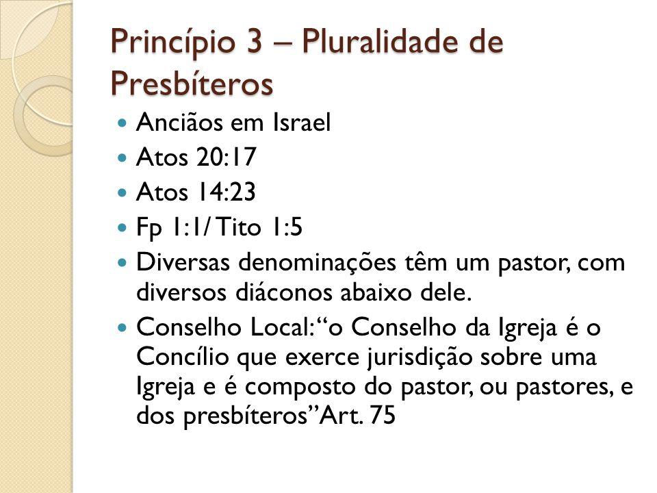 Princípio 3 – Pluralidade de Presbíteros Anciãos em Israel Atos 20:17 Atos 14:23 Fp 1:1/ Tito 1:5 Diversas denominações têm um pastor, com diversos di