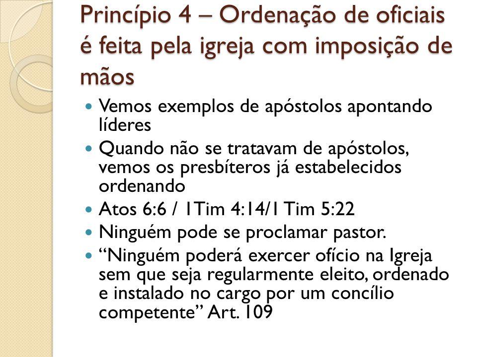 Princípio 4 – Ordenação de oficiais é feita pela igreja com imposição de mãos Vemos exemplos de apóstolos apontando líderes Quando não se tratavam de