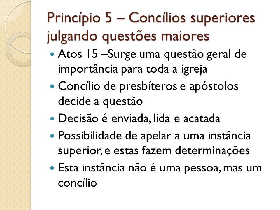 Princípio 5 – Concílios superiores julgando questões maiores Atos 15 –Surge uma questão geral de importância para toda a igreja Concílio de presbítero