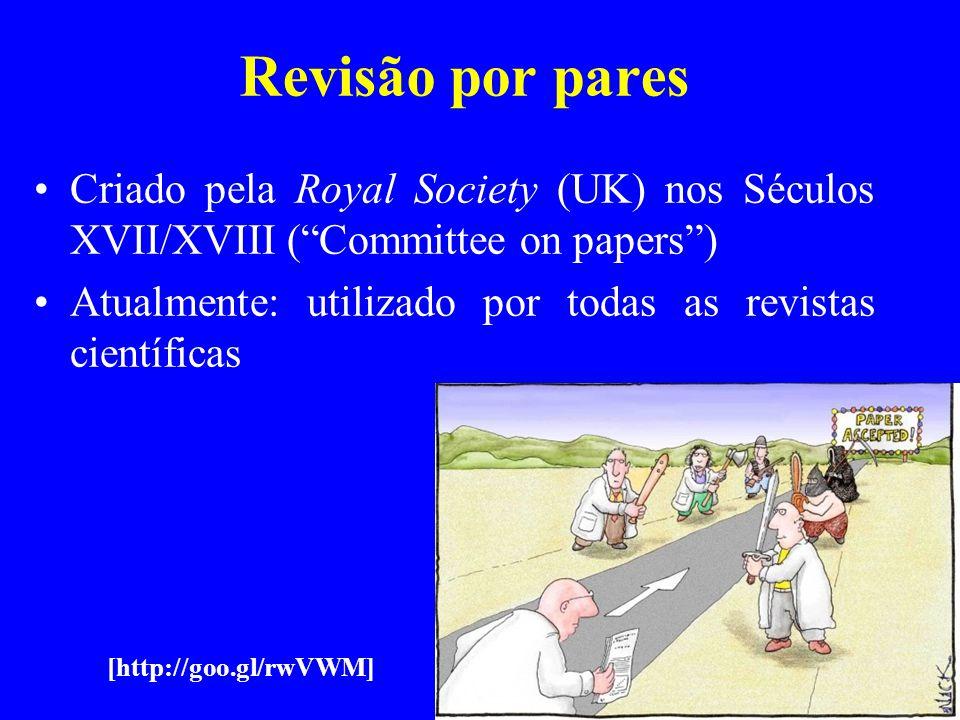 Revisão por pares Criado pela Royal Society (UK) nos Séculos XVII/XVIII (Committee on papers) Atualmente: utilizado por todas as revistas científicas