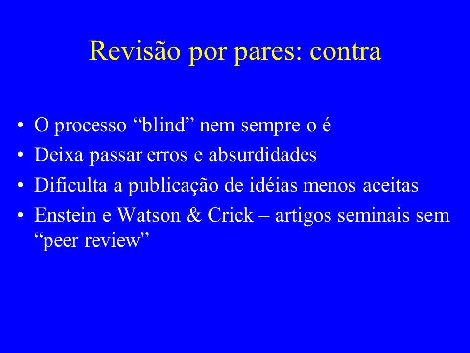 Revisão por pares: contra O processo blind nem sempre o é Deixa passar erros e absurdidades Dificulta a publicação de idéias menos aceitas Enstein e W