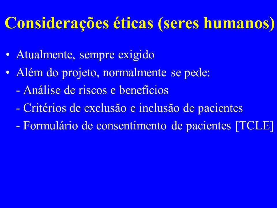 Considerações éticas (seres humanos) Atualmente, sempre exigido Além do projeto, normalmente se pede: - Análise de riscos e benefícios - Critérios de