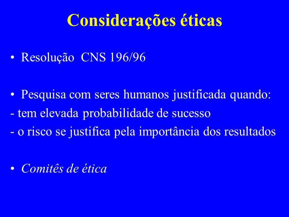 Considerações éticas Resolução CNS 196/96 Pesquisa com seres humanos justificada quando: - tem elevada probabilidade de sucesso - o risco se justifica