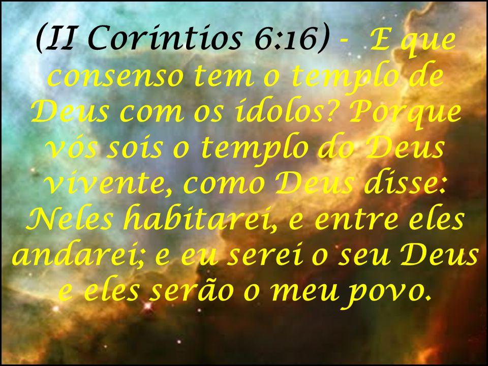 (II Corintios 6:16) - E que consenso tem o templo de Deus com os ídolos? Porque vós sois o templo do Deus vivente, como Deus disse: Neles habitarei, e