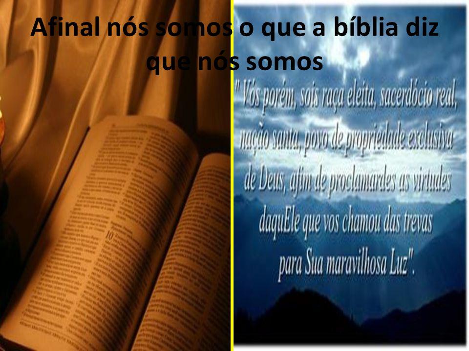 Afinal nós somos o que a bíblia diz que nós somos