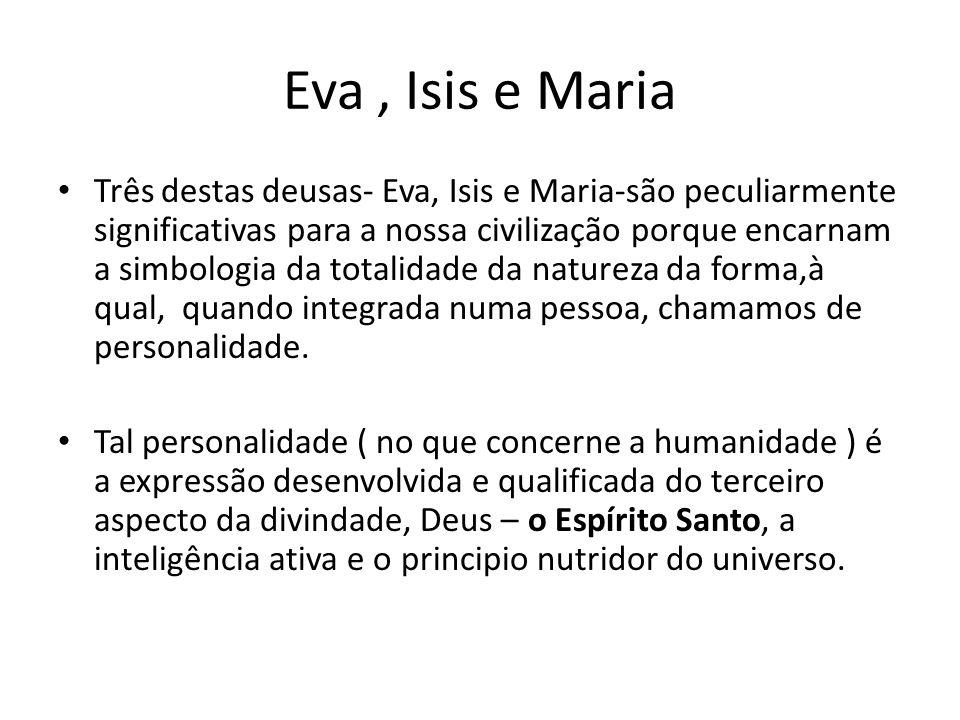 Eva, Isis e Maria Três destas deusas- Eva, Isis e Maria-são peculiarmente significativas para a nossa civilização porque encarnam a simbologia da tota