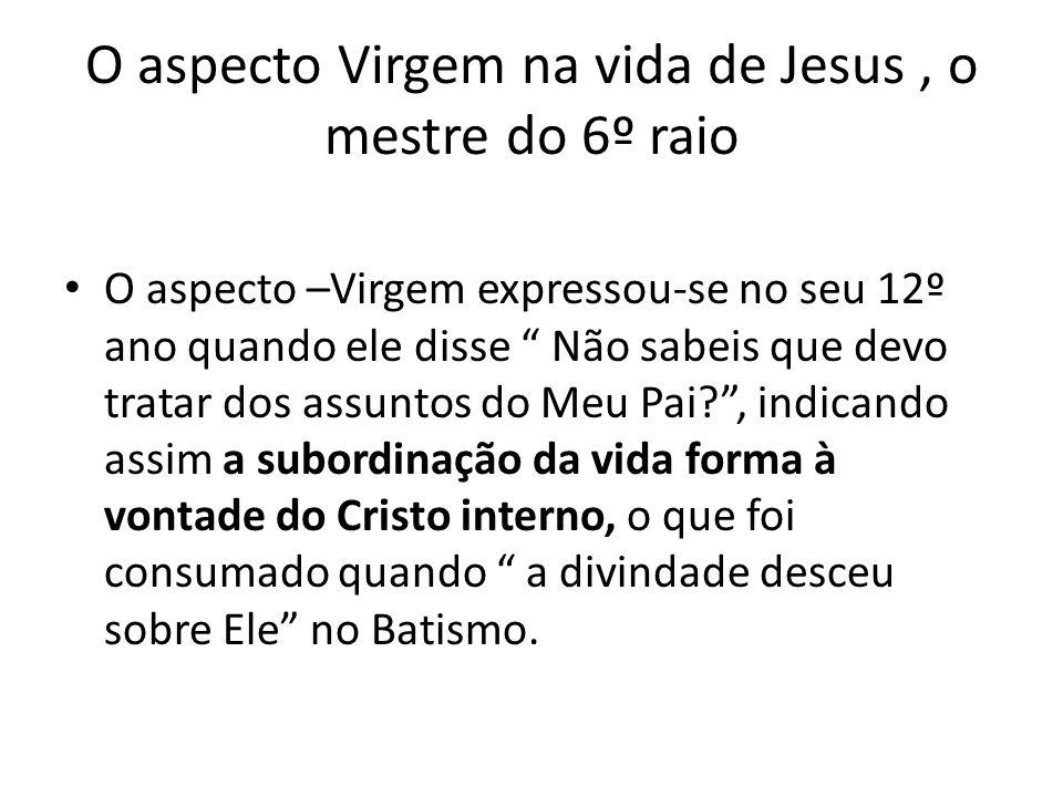 O aspecto Virgem na vida de Jesus, o mestre do 6º raio O aspecto –Virgem expressou-se no seu 12º ano quando ele disse Não sabeis que devo tratar dos a