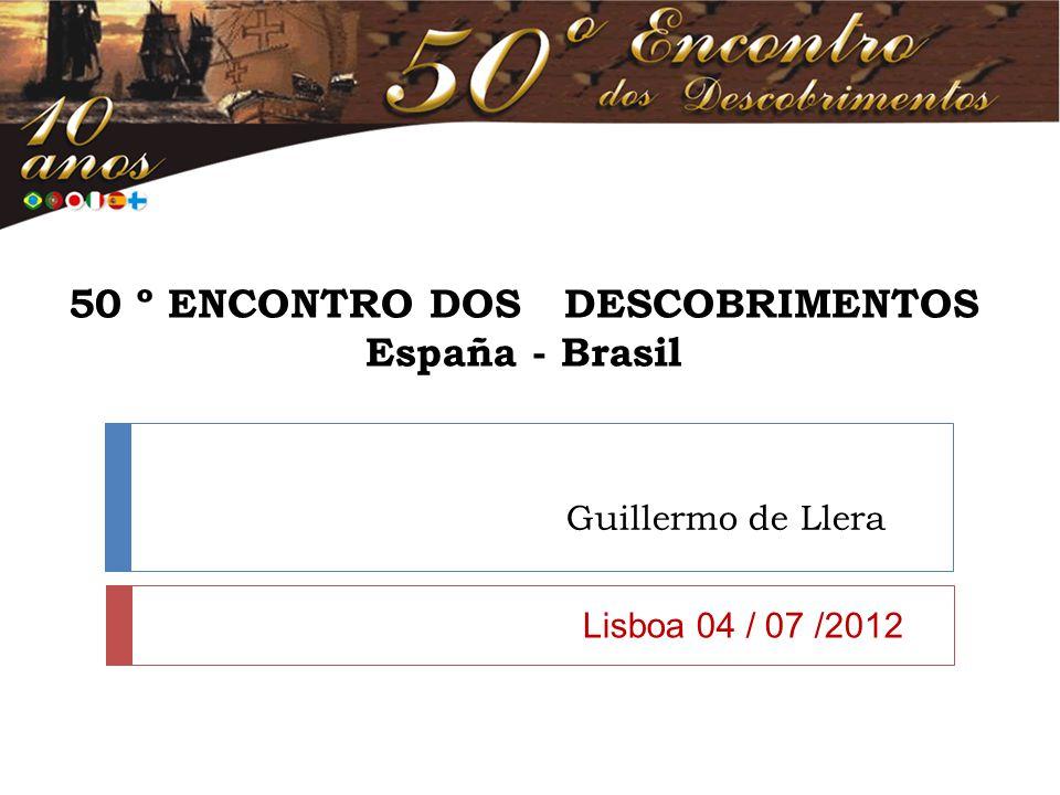 50 º ENCONTRO DOS DESCOBRIMENTOS España - Brasil Guillermo de Llera Lisboa 04 / 07 /2012