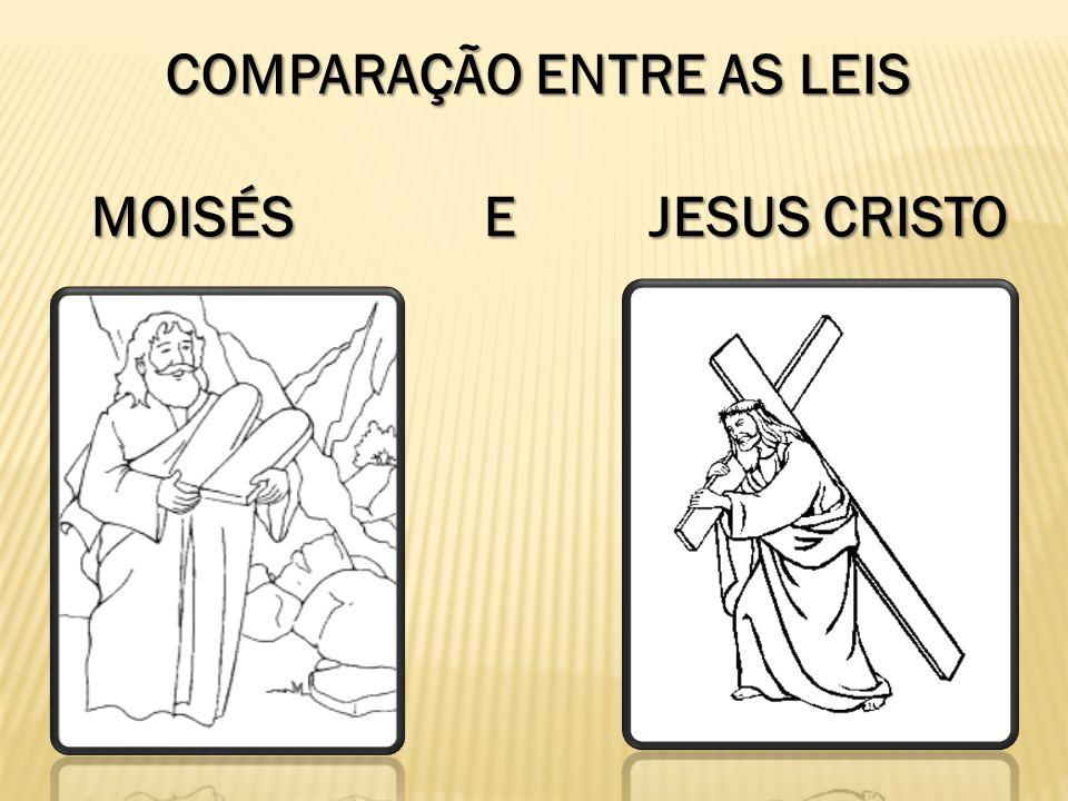COMPARAÇÃO ENTRE AS LEIS COMPARAÇÃO ENTRE AS LEIS MOISÉS E JESUS CRISTO