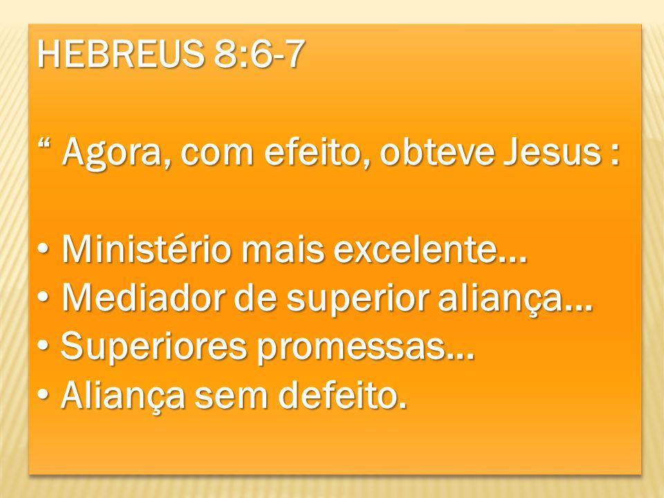 HEBREUS 8:6-7 Agora, com efeito, obteve Jesus : Agora, com efeito, obteve Jesus : Ministério mais excelente... Ministério mais excelente... Mediador d