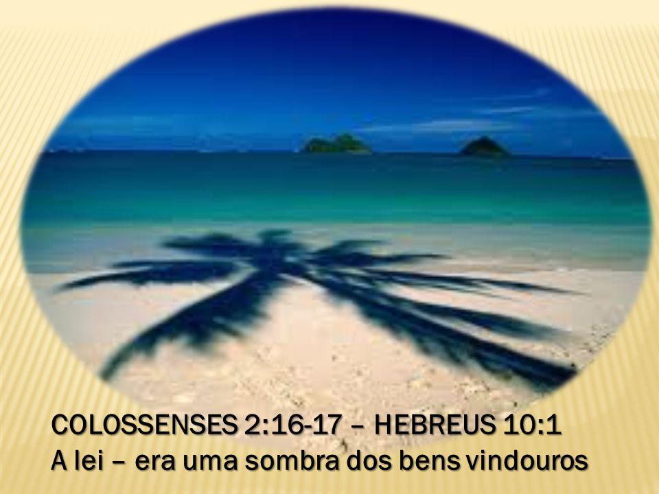 COLOSSENSES 2:16-17 – HEBREUS 10:1 A lei – era uma sombra dos bens vindouros