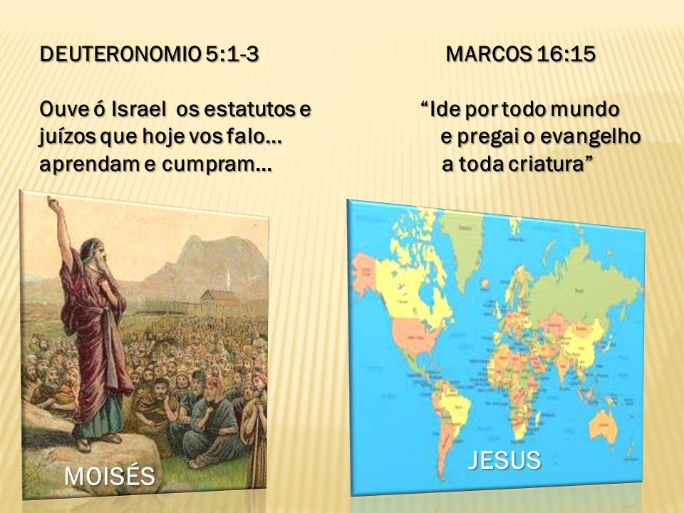 DEUTERONOMIO 5:1-3 MARCOS 16:15 Ouve ó Israel os estatutos e Ide por todo mundo juízos que hoje vos falo... e pregai o evangelho aprendam e cumpram...