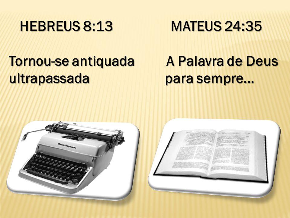 HEBREUS 8:13 MATEUS 24:35 HEBREUS 8:13 MATEUS 24:35 Tornou-se antiquada A Palavra de Deus ultrapassada para sempre...