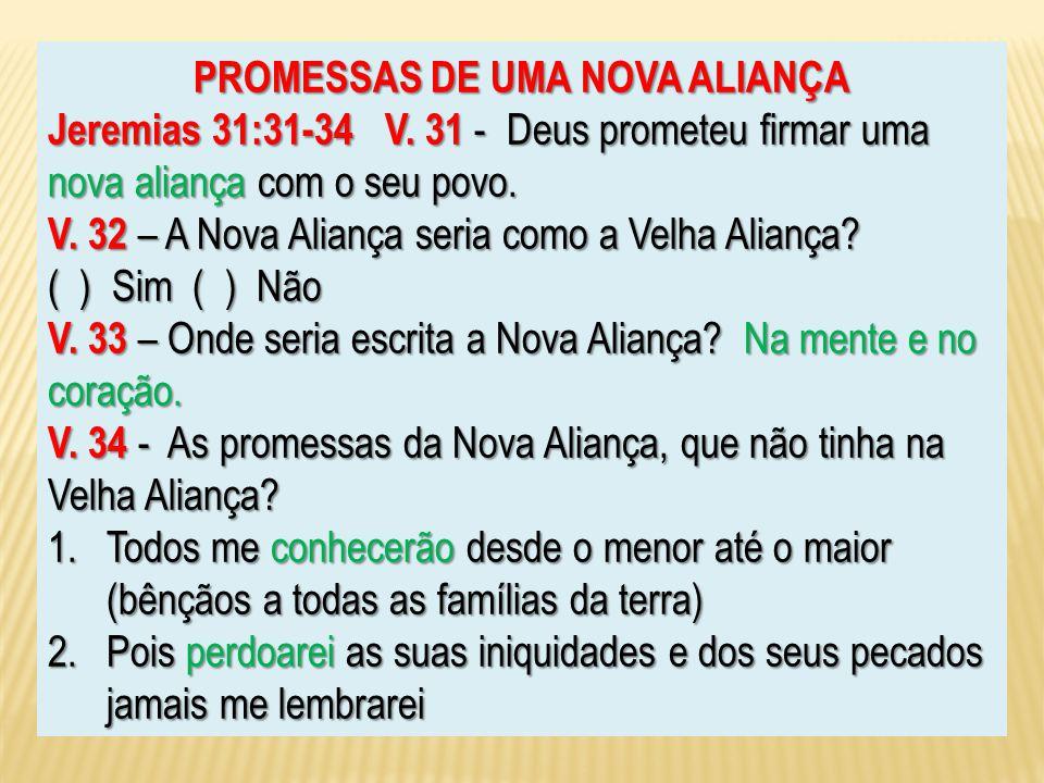 PROMESSAS DE UMA NOVA ALIANÇA Jeremias 31:31-34 V. 31 - Deus prometeu firmar uma nova aliança com o seu povo. V. 32 – A Nova Aliança seria como a Velh