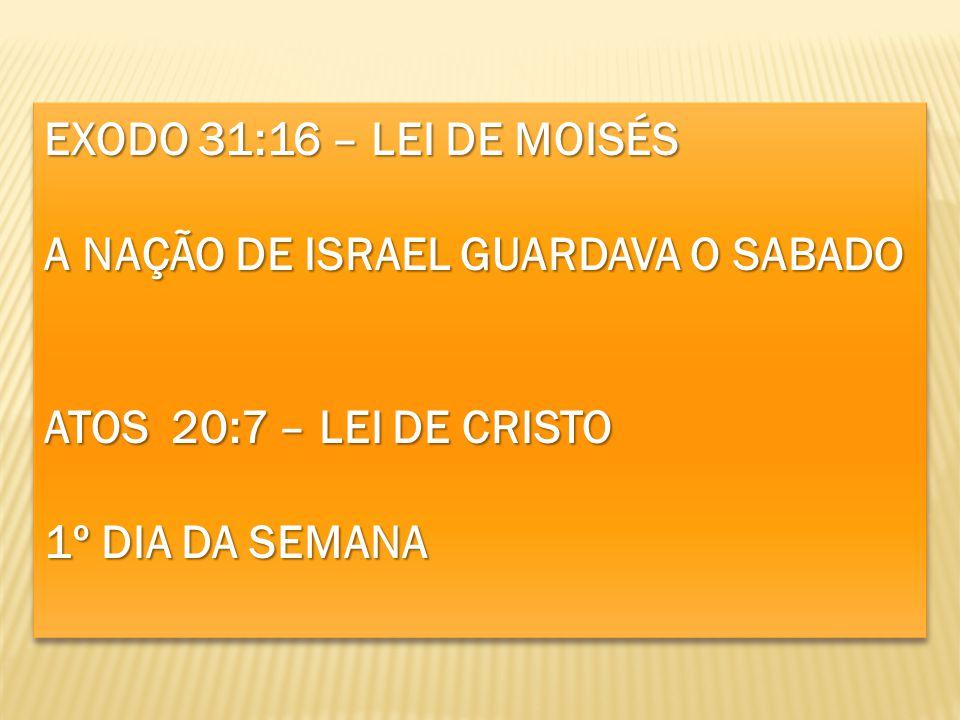 EXODO 31:16 – LEI DE MOISÉS A NAÇÃO DE ISRAEL GUARDAVA O SABADO ATOS 20:7 – LEI DE CRISTO 1º DIA DA SEMANA EXODO 31:16 – LEI DE MOISÉS A NAÇÃO DE ISRA