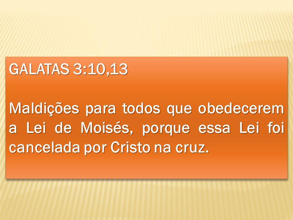 GALATAS 3:10,13 Maldições para todos que obedecerem a Lei de Moisés, porque essa Lei foi cancelada por Cristo na cruz. GALATAS 3:10,13 Maldições para