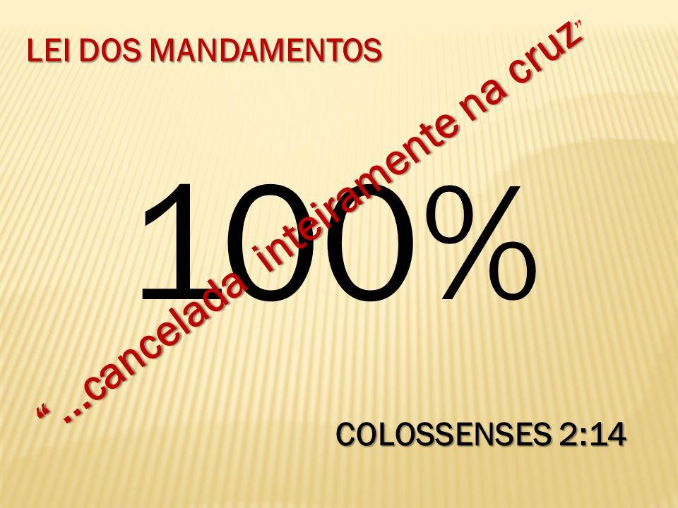 100%...cancelada inteiramente na cruz...cancelada inteiramente na cruz COLOSSENSES 2:14 LEI DOS MANDAMENTOS