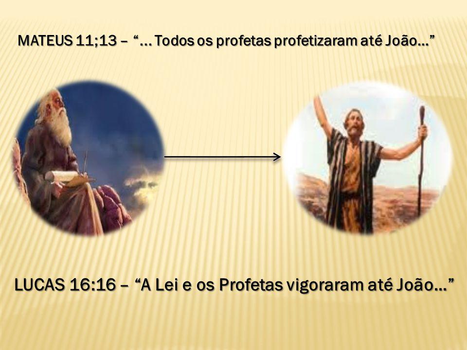 MATEUS 11;13 –... Todos os profetas profetizaram até João... LUCAS 16:16 – A Lei e os Profetas vigoraram até João...