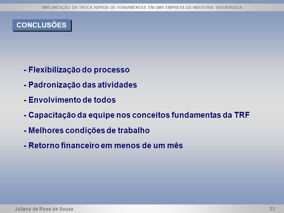 Juliana de Rose de Souza 23 IMPLANTAÇÃO DA TROCA RÁPIDA DE FERRAMENTAS EM UMA EMPRESA DA INDÚSTRIA SIDERÚRGICA CONCLUSÕES - Flexibilização do processo
