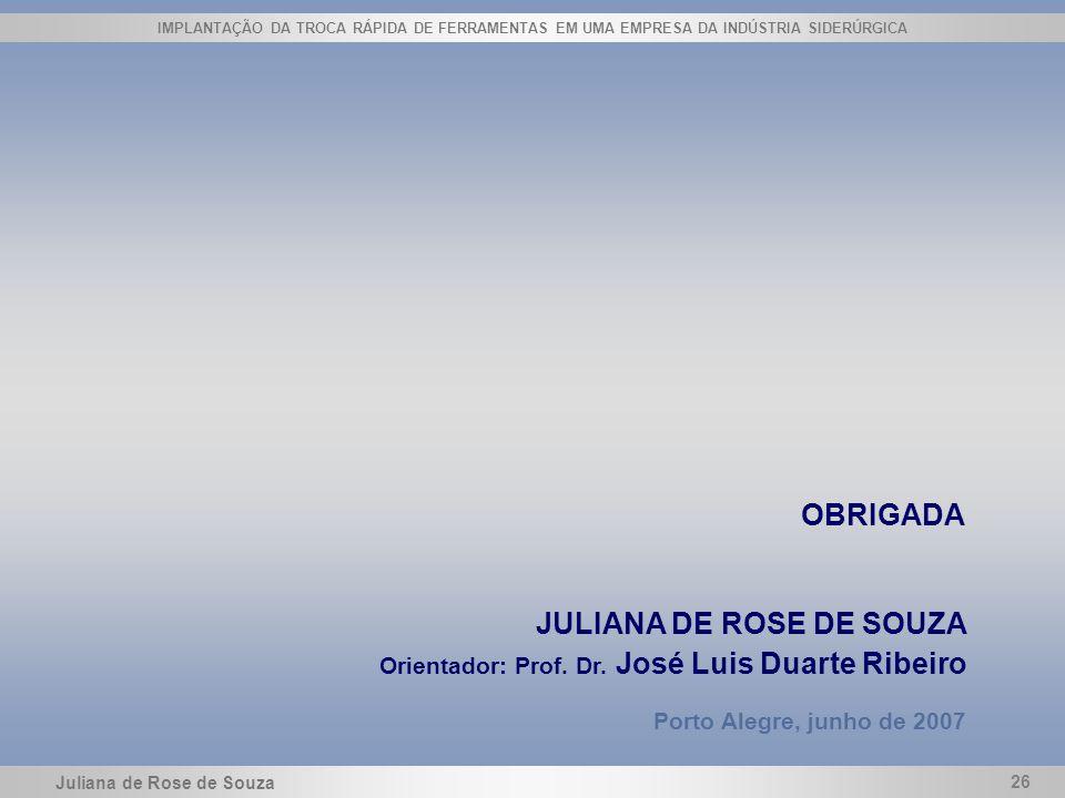 Juliana de Rose de Souza 26 IMPLANTAÇÃO DA TROCA RÁPIDA DE FERRAMENTAS EM UMA EMPRESA DA INDÚSTRIA SIDERÚRGICA OBRIGADA JULIANA DE ROSE DE SOUZA Orien