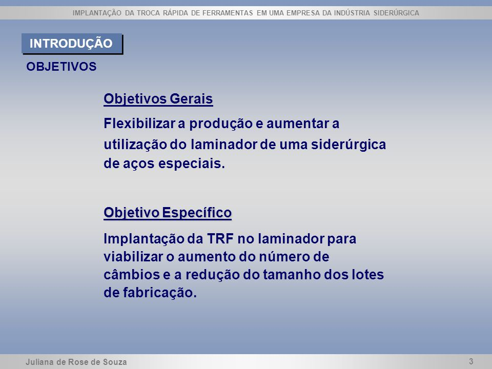 Juliana de Rose de Souza 3 IMPLANTAÇÃO DA TROCA RÁPIDA DE FERRAMENTAS EM UMA EMPRESA DA INDÚSTRIA SIDERÚRGICA OBJETIVOS Objetivos Gerais Flexibilizar