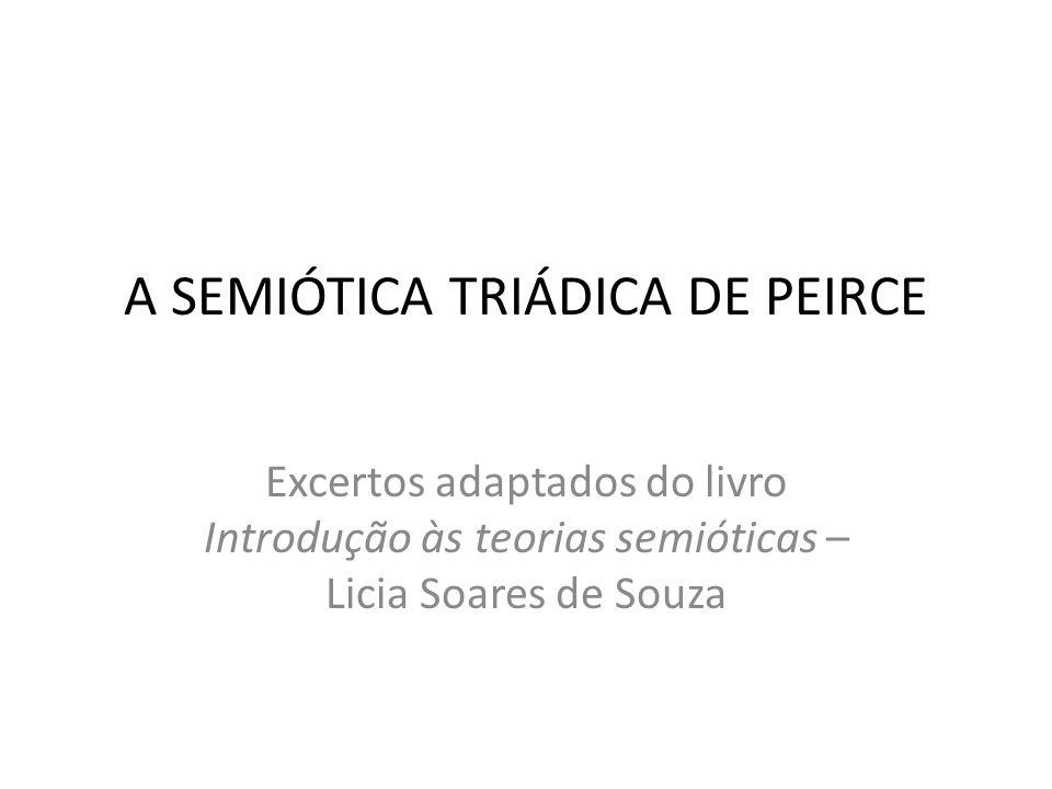 Enquanto Saussure defendia uma teoria diádica, baseada em suas famosas dicotomias (língua/fala, sincronia/diacronia, significante/significado), a teoria de Peirce é triádica e tem duas origens, uma matemática, porque o terceiro termo proporciona a possibilidade de combinações singulares entre os dois termos que ele relaciona.