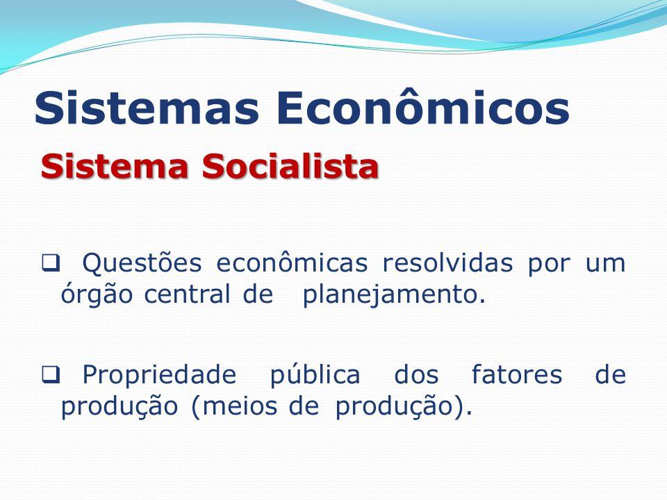Sistemas Econômicos Sistema Socialista Questões econômicas resolvidas por um órgão central de planejamento. Propriedade pública dos fatores de produçã