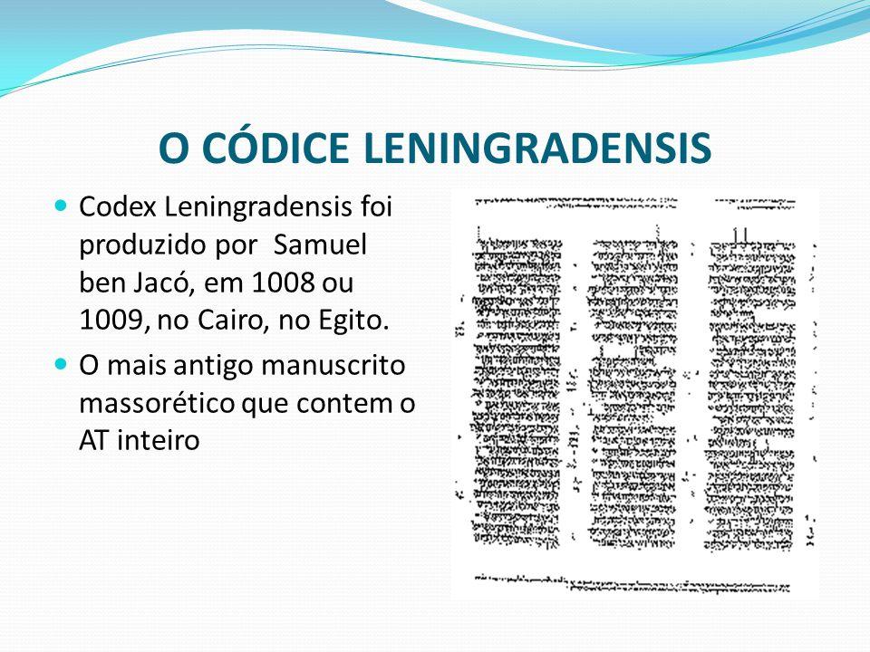 O CÓDICE LENINGRADENSIS Codex Leningradensis foi produzido por Samuel ben Jacó, em 1008 ou 1009, no Cairo, no Egito. O mais antigo manuscrito massorét