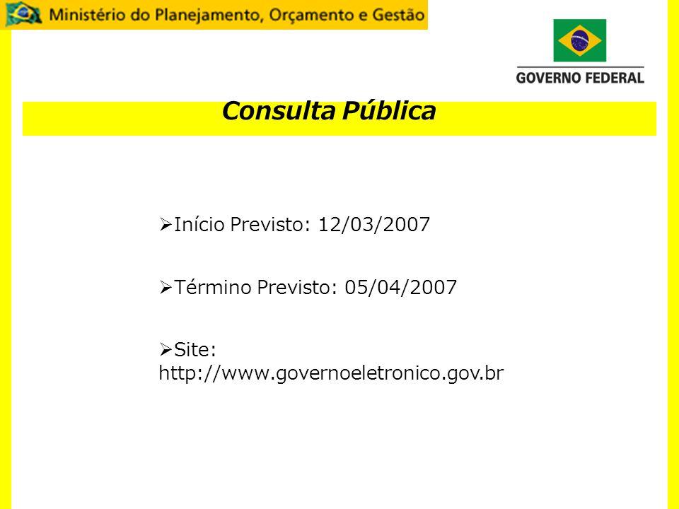 Consulta Pública Início Previsto: 12/03/2007 Término Previsto: 05/04/2007 Site: http://www.governoeletronico.gov.br