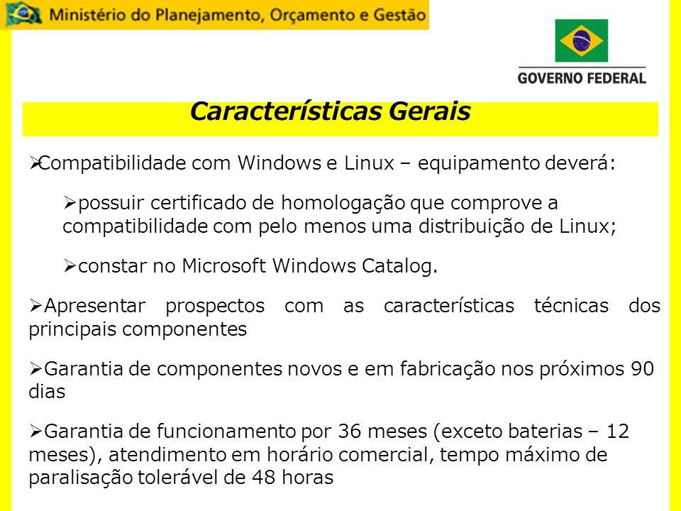 Características Gerais Compatibilidade com Windows e Linux – equipamento deverá: possuir certificado de homologação que comprove a compatibilidade com pelo menos uma distribuição de Linux; constar no Microsoft Windows Catalog.